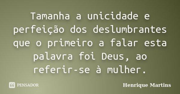 Tamanha a unicidade e perfeição dos deslumbrantes que o primeiro a falar esta palavra foi Deus, ao referir-se à mulher.... Frase de Henrique Martins.
