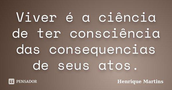 Viver é a ciência de ter consciência das consequencias de seus atos.... Frase de Henrique Martins.