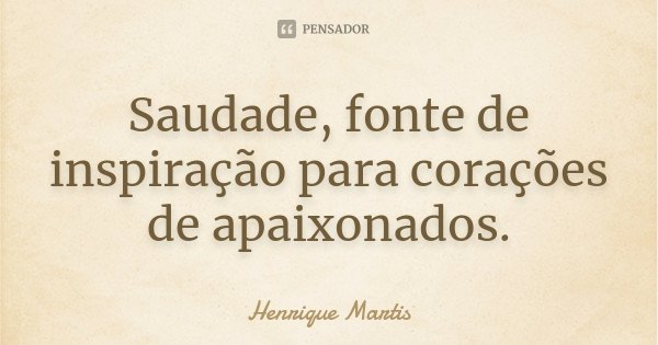 Saudade, fonte de inspiração para corações de apaixonados.... Frase de Henrique Martis.