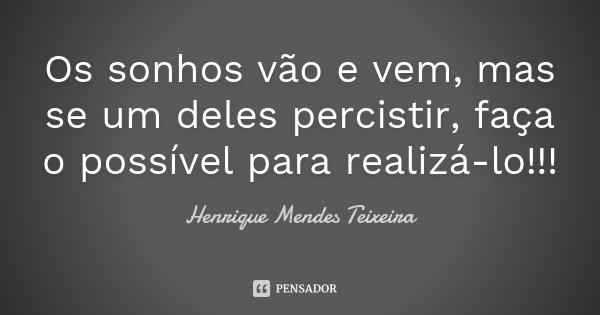 Os sonhos vão e vem, mas se um deles percistir, faça o possível para realizá-lo!!!... Frase de Henrique Mendes Teixeira.