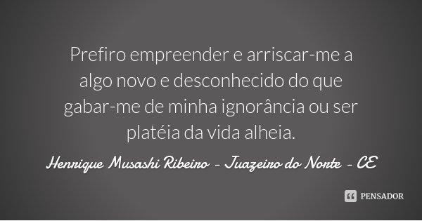 Prefiro empreender e arriscar-me a algo novo e desconhecido do que gabar-me de minha ignorância ou ser platéia da vida alheia.... Frase de Henrique Musashi Ribeiro - Juazeiro do Norte - CE.