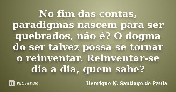 No fim das contas, paradigmas nascem para ser quebrados, não é? O dogma do ser talvez possa se tornar o reinventar. Reinventar-se dia a dia, quem sabe?... Frase de Henrique N. Santiago de Paula.