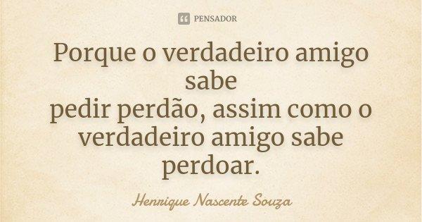 Porque o verdadeiro amigo sabe pedir perdão, assim como o verdadeiro amigo sabe perdoar.... Frase de Henrique Nascente Souza.