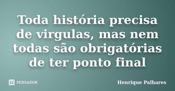 Toda história precisa de virgulas, mas nem todas são obrigatórias de ter ponto final... Frase de Henrique Palhares.
