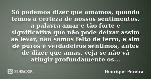 Só podemos dizer que amamos, quando temos a certeza de nossos sentimentos, a palavra amar e tão forte e significativa que não pode deixar assim se levar, não sa... Frase de Henrique Pereira.