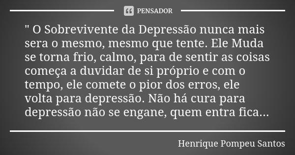 """"""" O Sobrevivente da Depressão nunca mais sera o mesmo, mesmo que tente. Ele Muda se torna frio, calmo, para de sentir as coisas começa a duvidar de si próp... Frase de Henrique Pompeu Santos."""