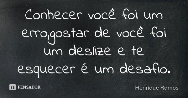 Conhecer você foi um erro,gostar de você foi um deslize e te esquecer é um desafio.... Frase de Henrique Ramos.
