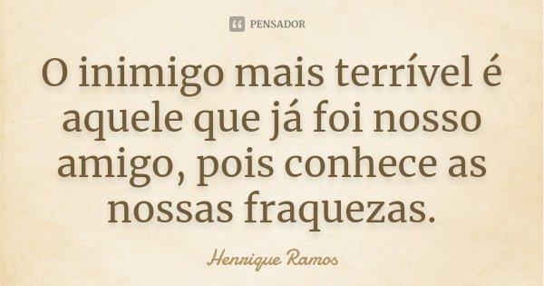 O inimigo mais terrível é aquele que já foi nosso amigo, pois conhece as nossas fraquezas.... Frase de Henrique Ramos.