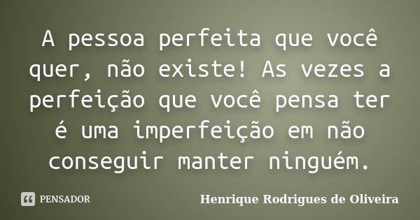 A pessoa perfeita que você quer, não existe! As vezes a perfeição que você pensa ter é uma imperfeição em não conseguir manter ninguém.... Frase de Henrique Rodrigues de Oliveira.