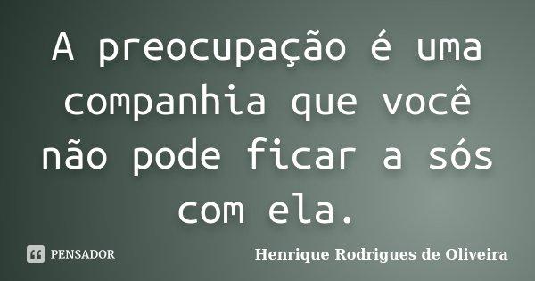 A preocupação é uma companhia que você não pode ficar a sós com ela.... Frase de Henrique Rodrigues de Oliveira.