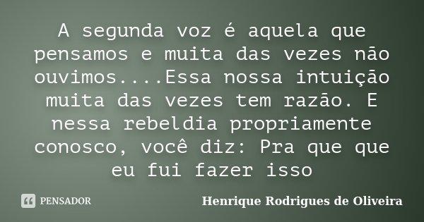 A segunda voz é aquela que pensamos e muita das vezes não ouvimos....Essa nossa intuição muita das vezes tem razão. E nessa rebeldia propriamente conosco, você ... Frase de Henrique Rodrigues de Oliveira.