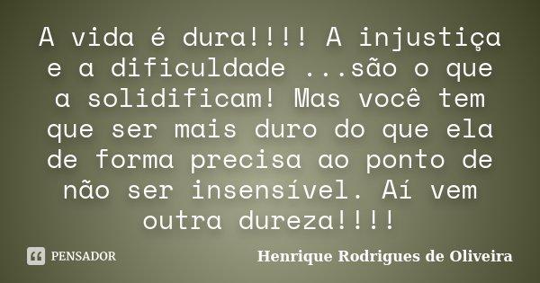 A vida é dura!!!! A injustiça e a dificuldade ...são o que a solidificam! Mas você tem que ser mais duro do que ela de forma precisa ao ponto de não ser insensí... Frase de Henrique Rodrigues de Oliveira.