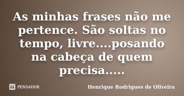 As minhas frases não me pertence. São soltas no tempo, livre....posando na cabeça de quem precisa........ Frase de Henrique Rodrigues de Oliveira.