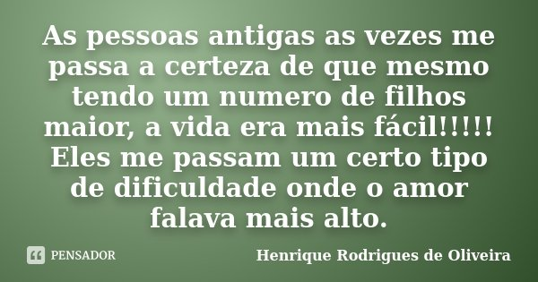 As pessoas antigas as vezes me passa a certeza de que mesmo tendo um numero de filhos maior, a vida era mais fácil!!!!! Eles me passam um certo tipo de dificuld... Frase de Henrique Rodrigues de Oliveira.