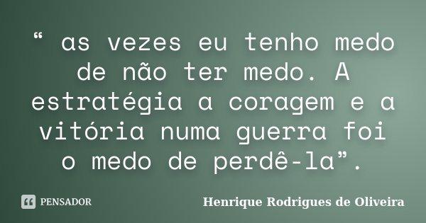 """"""" as vezes eu tenho medo de não ter medo. A estratégia a coragem e a vitória numa guerra foi o medo de perdê-la"""".... Frase de Henrique Rodrigues de Oliveira."""