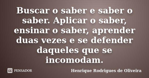 Buscar o saber e saber o saber. Aplicar o saber, ensinar o saber, aprender duas vezes e se defender daqueles que se incomodam.... Frase de Henrique Rodrigues de Oliveira.