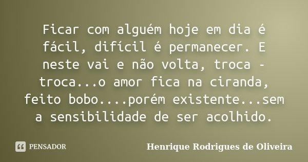 Ficar com alguém hoje em dia é fácil, difícil é permanecer. E neste vai e não volta, troca - troca...o amor fica na ciranda, feito bobo....porém existente...sem... Frase de Henrique Rodrigues de Oliveira.