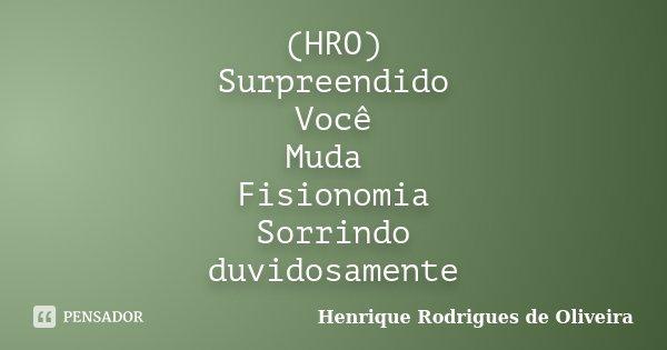 (HRO) Surpreendido Você Muda Fisionomia Sorrindo duvidosamente... Frase de Henrique Rodrigues de Oliveira.