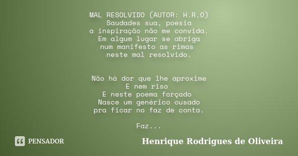 MAL RESOLVIDO (AUTOR: H.R.O) Saudades sua, poesia a inspiração não me convida. Em algum lugar se abriga num manifesto as rimas neste mal resolvido. Não há dor q... Frase de Henrique Rodrigues de Oliveira.