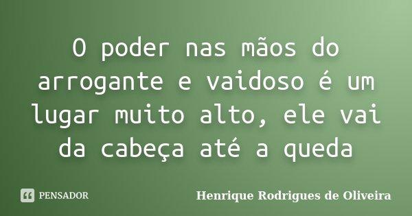 O poder nas mãos do arrogante e vaidoso é um lugar muito alto, ele vai da cabeça até a queda... Frase de Henrique Rodrigues de Oliveira.