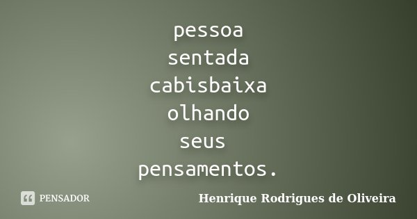 pessoa sentada cabisbaixa olhando seus pensamentos.... Frase de Henrique Rodrigues de Oliveira.