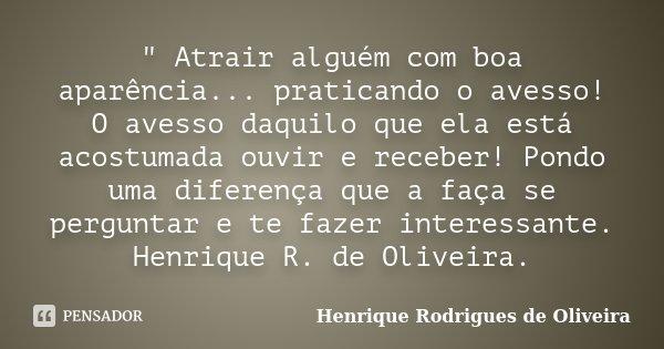 """"""" Atrair alguém com boa aparência... praticando o avesso! O avesso daquilo que ela está acostumada ouvir e receber! Pondo uma diferença que a faça se pergu... Frase de Henrique Rodrigues de Oliveira."""