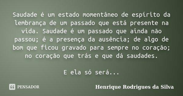 Saudade é um estado momentâneo de espírito da lembrança de um passado que está presente na vida. Saudade é um passado que ainda não passou; é a presença da ausê... Frase de Henrique Rodrigues da Silva.