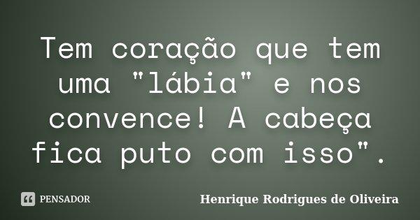 """Tem coração que tem uma """"lábia"""" e nos convence! A cabeça fica puto com isso"""".... Frase de Henrique Rodrigues de Oliveira."""