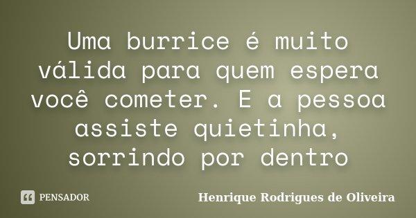 Uma burrice é muito válida para quem espera você cometer. E a pessoa assiste quietinha, sorrindo por dentro... Frase de Henrique Rodrigues de Oliveira.