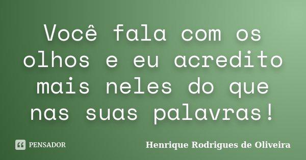Você fala com os olhos e eu acredito mais neles do que nas suas palavras!... Frase de Henrique Rodrigues de Oliveira.