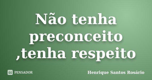 Não tenha preconceito ,tenha respeito... Frase de HENRIQUE SANTOS ROSÁRIO.
