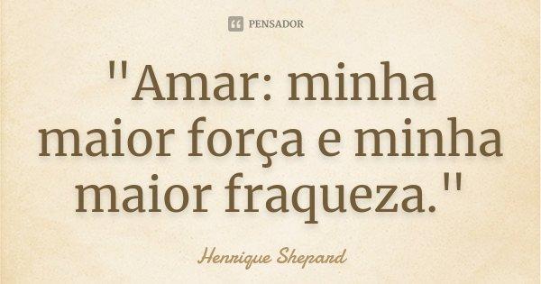 """""""Amar: minha maior força e minha maior fraqueza.""""... Frase de Henrique Shepard."""