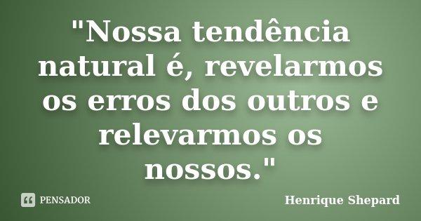"""""""Nossa tendência natural é, revelarmos os erros dos outros e relevarmos os nossos.""""... Frase de Henrique Shepard."""