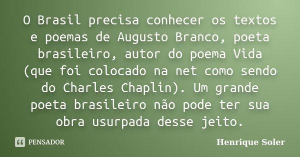 O Brasil precisa conhecer os textos e poemas de Augusto Branco, poeta brasileiro, autor do poema Vida (que foi colocado na net como sendo do Charles Chaplin). U... Frase de Henrique Soler.