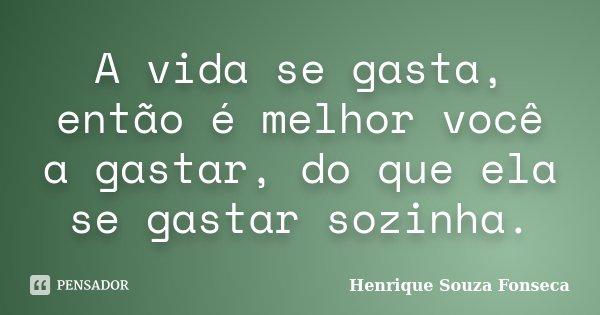 A vida se gasta, então é melhor você a gastar, do que ela se gastar sozinha.... Frase de Henrique Souza Fonseca.