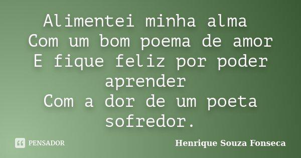 Alimentei minha alma Com um bom poema de amor E fique feliz por poder aprender Com a dor de um poeta sofredor.... Frase de Henrique Souza Fonseca.