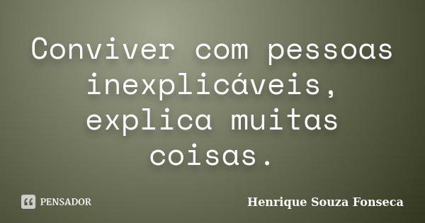 Conviver com pessoas inexplicáveis, explica muitas coisas.... Frase de Henrique Souza Fonseca.