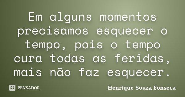 Em alguns momentos precisamos esquecer o tempo, pois o tempo cura todas as feridas, mais não faz esquecer.... Frase de Henrique Souza Fonseca.