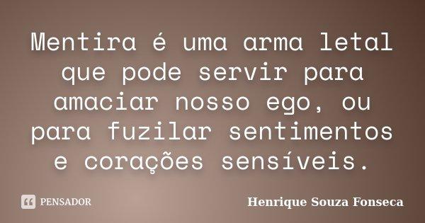 Mentira é uma arma letal que pode servir para amaciar nosso ego, ou para fuzilar sentimentos e corações sensíveis.... Frase de Henrique Souza Fonseca.