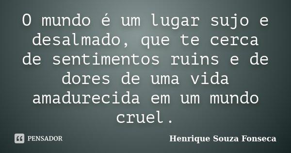 O mundo é um lugar sujo e desalmado, que te cerca de sentimentos ruins e de dores de uma vida amadurecida em um mundo cruel.... Frase de Henrique Souza Fonseca.