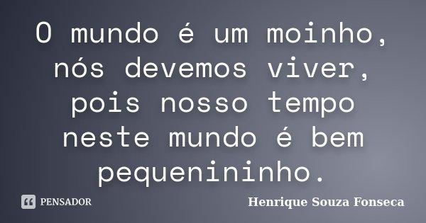 O mundo é um moinho, nós devemos viver, pois nosso tempo neste mundo é bem pequenininho.... Frase de Henrique Souza Fonseca.