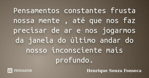 Pensamentos constantes frusta nossa mente , até que nos faz precisar de ar e nos jogarmos da janela do último andar do nosso inconsciente mais profundo.... Frase de Henrique Souza Fonseca.