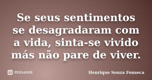 Se seus sentimentos se desagradaram com a vida, sinta-se vivido más não pare de viver.... Frase de Henrique Souza Fonseca.
