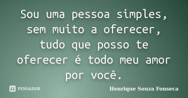 Sou uma pessoa simples, sem muito a oferecer, tudo que posso te oferecer é todo meu amor por você.... Frase de Henrique Souza Fonseca.