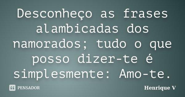 Desconheço as frases alambicadas dos namorados; tudo o que posso dizer-te é simplesmente: Amo-te.... Frase de Henrique V.