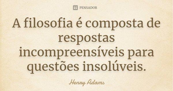 A filosofia é composta de respostas incompreensíveis para questões insolúveis.... Frase de Henry Adams.