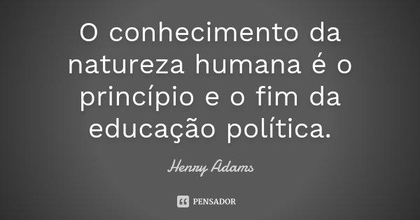 O conhecimento da natureza humana é o princípio e o fim da educação política.... Frase de Henry Adams.