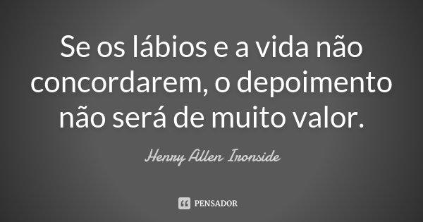 Se os lábios e a vida não concordarem, o depoimento não será de muito valor.... Frase de Henry Allen Ironside.