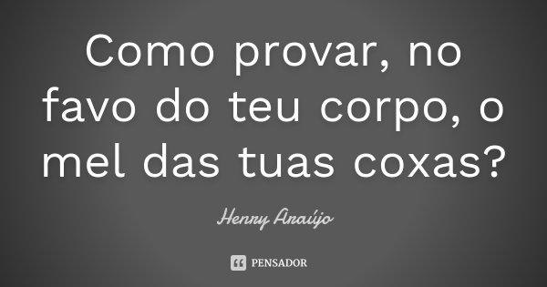 Como provar, no favo do teu corpo, o mel das tuas coxas?... Frase de Henry Araújo.