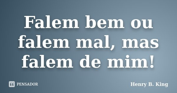 Falem bem ou falem mal, mas falem de mim!... Frase de Henry B. King.